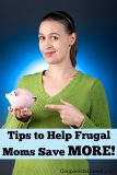 Tips to Help Frugal Moms to Save MORE!